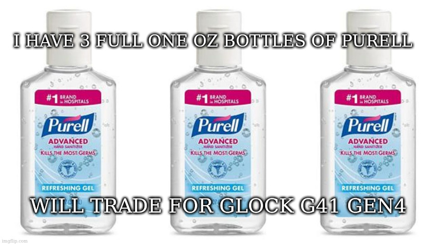 Purell |  I HAVE 3 FULL ONE OZ BOTTLES OF PURELL; WILL TRADE FOR GLOCK G41 GEN4 | image tagged in purell | made w/ Imgflip meme maker