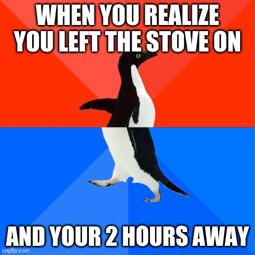 Socially Awesome Awkward Penguin |  WHEN YOU REALIZE YOU LEFT THE STOVE ON; AND YOUR 2 HOURS AWAY | image tagged in memes,socially awesome awkward penguin | made w/ Imgflip meme maker