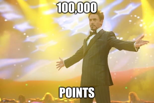 Tony Stark success |  100,000; POINTS | image tagged in tony stark success | made w/ Imgflip meme maker