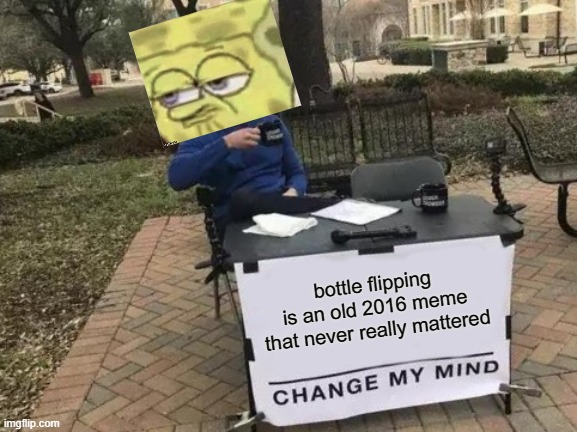 Change My Mind Meme | bottle flipping is an old 2016 meme that never really mattered | image tagged in memes,change my mind | made w/ Imgflip meme maker
