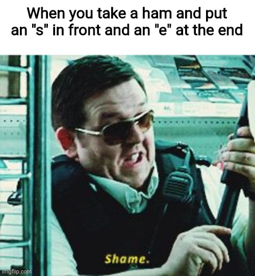 "It'd be a... |  When you take a ham and put an ""s"" in front and an ""e"" at the end 