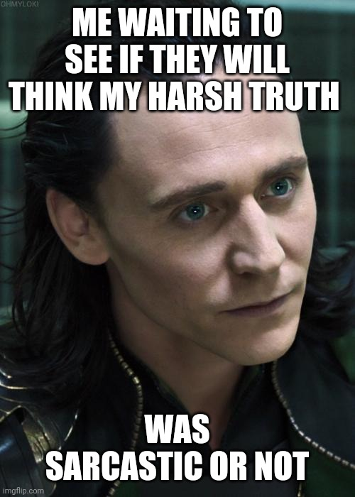 Nice Guy Loki |  ME WAITING TO SEE IF THEY WILL THINK MY HARSH TRUTH; WAS SARCASTIC OR NOT | image tagged in memes,nice guy loki | made w/ Imgflip meme maker
