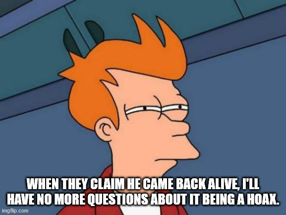 Futurama Fry Meme | WHEN THEY CLAIM HE CAME BACK ALIVE, I'LL HAVE NO MORE QUESTIONS ABOUT IT BEING A HOAX. | image tagged in memes,futurama fry | made w/ Imgflip meme maker
