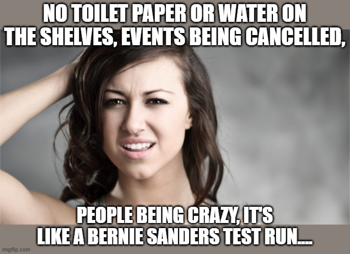 like a Bernie Sanders test run |  NO TOILET PAPER OR WATER ON THE SHELVES, EVENTS BEING CANCELLED, PEOPLE BEING CRAZY, IT'S LIKE A BERNIE SANDERS TEST RUN.... | image tagged in puzzled woman,sanders,covid-19 | made w/ Imgflip meme maker