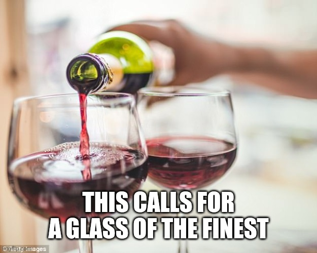 pouring red wine | THIS CALLS FOR A GLASS OF THE FINEST | image tagged in pouring red wine | made w/ Imgflip meme maker