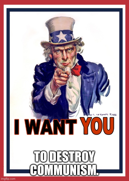 Uncle Sam Wants You |  TO DESTROY COMMUNISM. | image tagged in uncle sam wants you | made w/ Imgflip meme maker