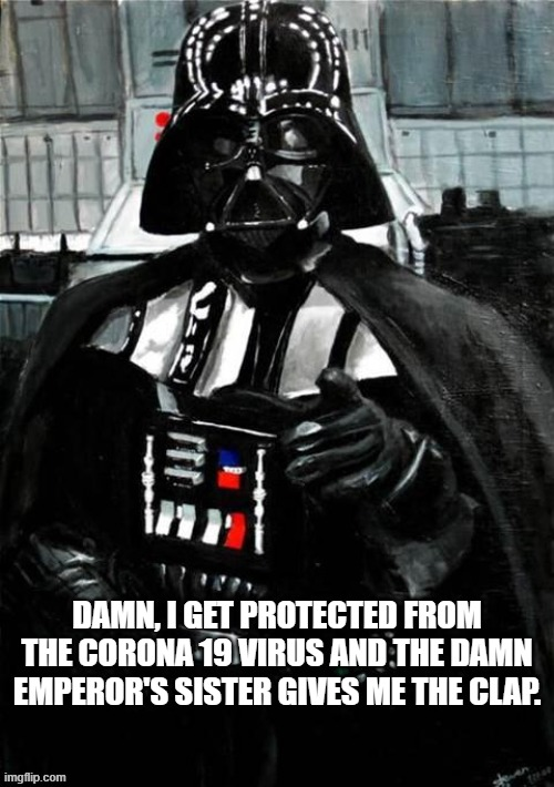 Darth Vader |  DAMN, I GET PROTECTED FROM THE CORONA 19 VIRUS AND THE DAMN EMPEROR'S SISTER GIVES ME THE CLAP. | image tagged in darth vader,coronavirus | made w/ Imgflip meme maker