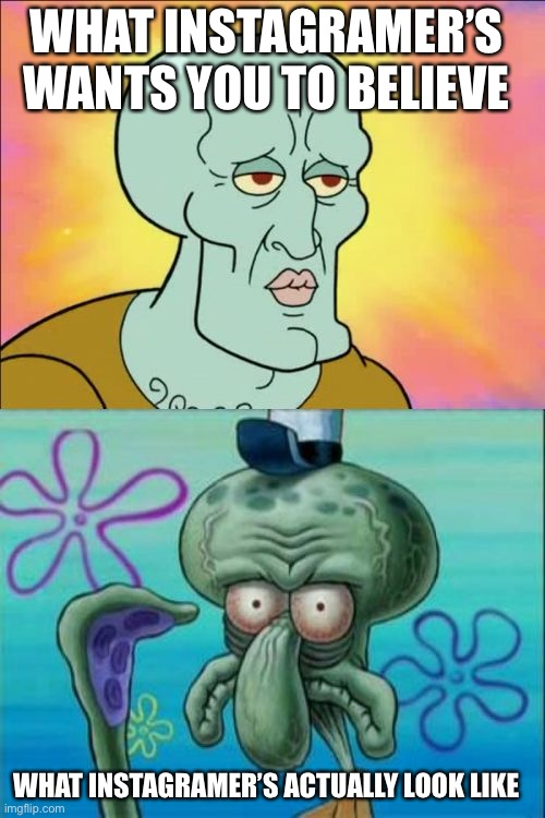 The secrets of Instagram |  WHAT INSTAGRAMER'S WANTS YOU TO BELIEVE; WHAT INSTAGRAMER'S ACTUALLY LOOK LIKE | image tagged in memes,squidward,instagram,funny,spongebob,make up | made w/ Imgflip meme maker
