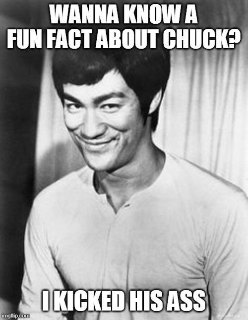 Bruce lee smile | WANNA KNOW A FUN FACT ABOUT CHUCK? I KICKED HIS ASS | image tagged in bruce lee smile | made w/ Imgflip meme maker