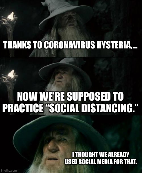 "Social Media is Social Distancing |  THANKS TO CORONAVIRUS HYSTERIA,... NOW WE'RE SUPPOSED TO PRACTICE ""SOCIAL DISTANCING.""; I THOUGHT WE ALREADY USED SOCIAL MEDIA FOR THAT. 