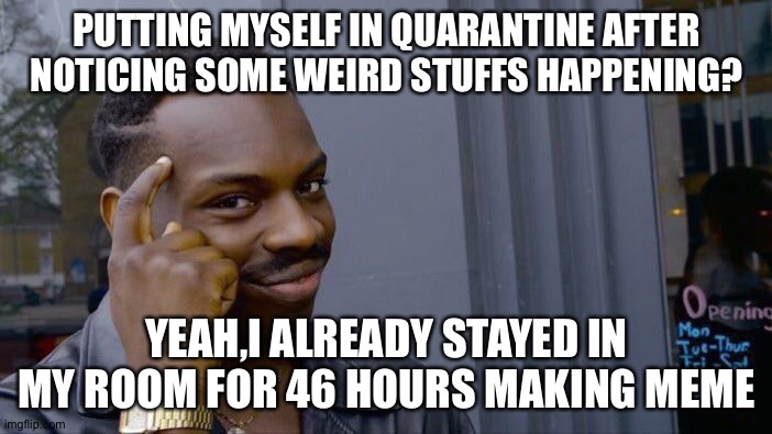 Roll Safe Think About It | PUTTING MYSELF IN QUARANTINE AFTER NOTICING SOME WEIRD STUFFS HAPPENING? YEAH,I ALREADY STAYED IN MY ROOM FOR 46 HOURS MAKING MEME | image tagged in memes,roll safe think about it | made w/ Imgflip meme maker