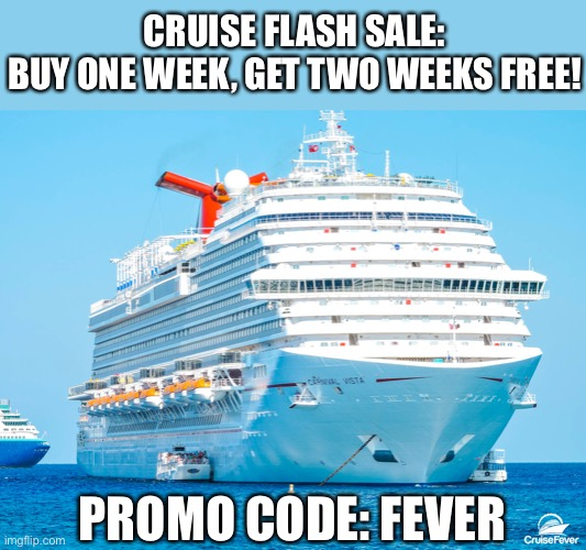 Carnival Cruise Ship |  CRUISE FLASH SALE: BUY ONE WEEK, GET TWO WEEKS FREE! PROMO CODE: FEVER | image tagged in carnival cruise ship,coronavirus | made w/ Imgflip meme maker