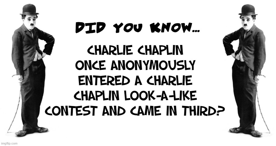 What Could Be More Iconic than an Icon? | DID YOU KNOW... CHARLIE CHAPLIN ONCE ANONYMOUSLY ENTERED A CHARLIE CHAPLIN LOOK-A-LIKE CONTEST AND CAME IN THIRD? | image tagged in vince vance,charlie chaplin,the little tramp,silent,movies,lookalike | made w/ Imgflip meme maker