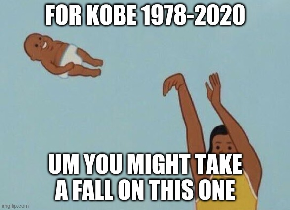 yeeeeeeeeeeeeeeeeeeeeeeeeeeeeeeeeeeeeeeeeeeeeeeeeeeeeeeeeeeeeeeeeeeeeeeeeeeeeeeeeeeeeeeeeeeeeeeeeeeeeeeet |  FOR KOBE 1978-2020; UM YOU MIGHT TAKE A FALL ON THIS ONE | image tagged in yeet baby | made w/ Imgflip meme maker