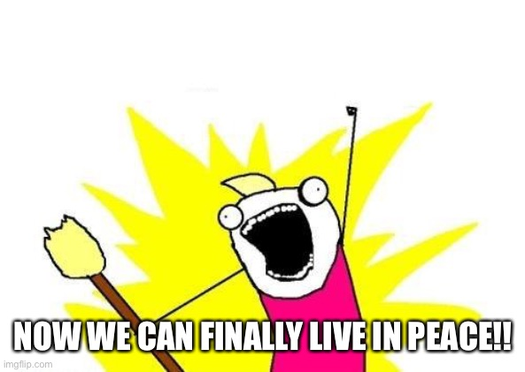 NOW WE CAN FINALLY LIVE IN PEACE!! | image tagged in memes,x all the y | made w/ Imgflip meme maker