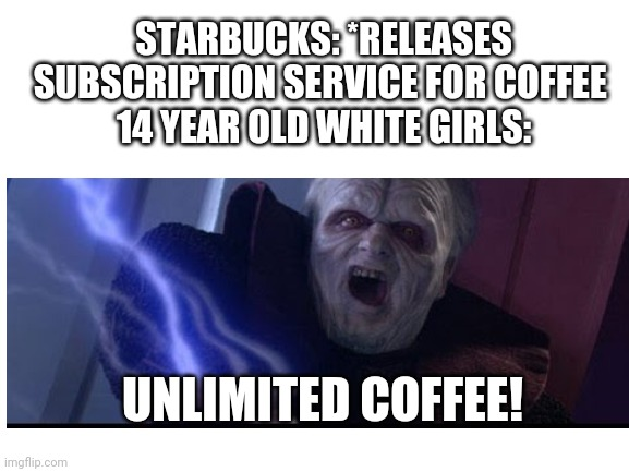 Starbucks Subscription Service |  STARBUCKS: *RELEASES SUBSCRIPTION SERVICE FOR COFFEE  14 YEAR OLD WHITE GIRLS:; UNLIMITED COFFEE! | image tagged in starbucks,memes,white girl | made w/ Imgflip meme maker