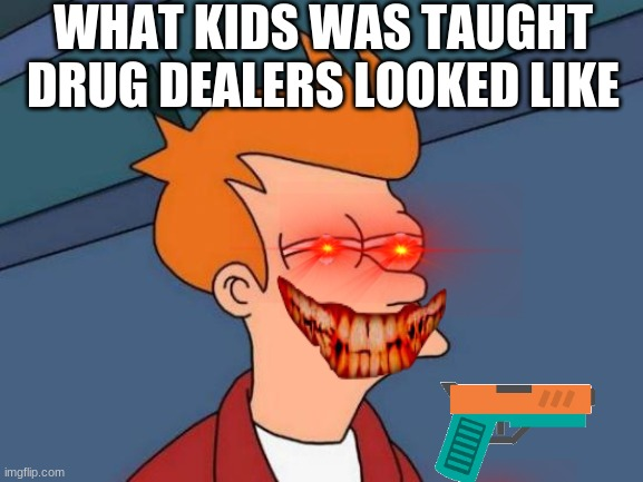 Futurama Fry Meme | WHAT KIDS WAS TAUGHT DRUG DEALERS LOOKED LIKE | image tagged in memes,futurama fry | made w/ Imgflip meme maker