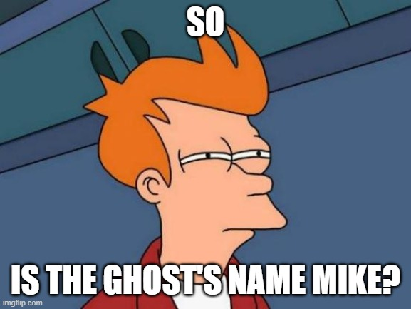 Futurama Fry Meme | SO IS THE GHOST'S NAME MIKE? | image tagged in memes,futurama fry | made w/ Imgflip meme maker