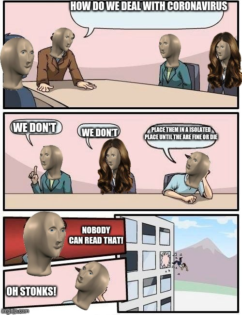Coronavirus meeting suggestion |  HOW DO WE DEAL WITH CORONAVIRUS; WE DON'T; PLACE THEM IN A ISOLATED PLACE UNTIL THE ARE FINE OR DIE; WE DON'T; NOBODY CAN READ THAT! OH STONKS! | image tagged in memes,funny,coronavirus,meme man boardroom meeting suggestion | made w/ Imgflip meme maker