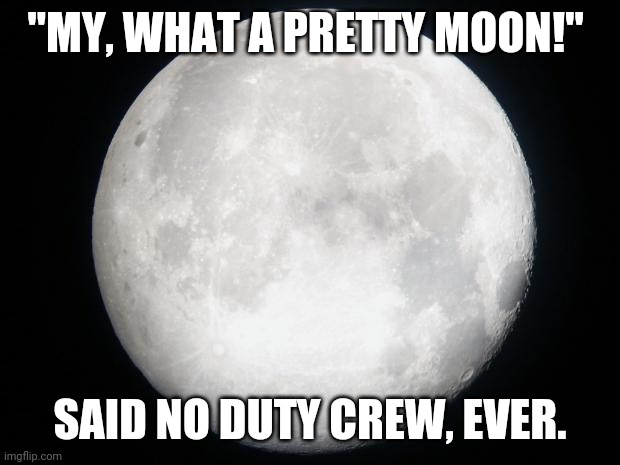 "Full Moon |  ""MY, WHAT A PRETTY MOON!""; SAID NO DUTY CREW, EVER. 