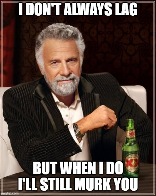The Most Interesting Man In The World |  I DON'T ALWAYS LAG; BUT WHEN I DO I'LL STILL MURK YOU | image tagged in memes,the most interesting man in the world | made w/ Imgflip meme maker