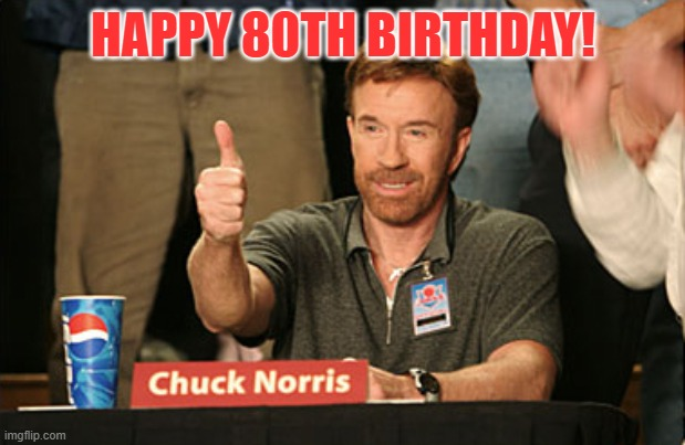 Chuck Norris Approves |  HAPPY 80TH BIRTHDAY! | image tagged in memes,chuck norris approves,chuck norris | made w/ Imgflip meme maker