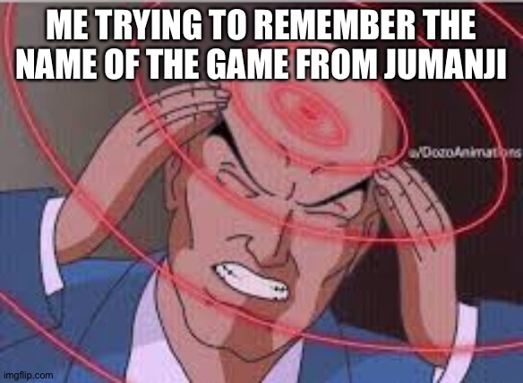 Me trying to remember | ME TRYING TO REMEMBER THE NAME OF THE GAME FROM JUMANJI | image tagged in me trying to remember | made w/ Imgflip meme maker