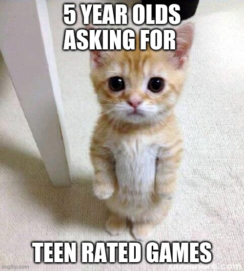Cute Cat Meme | 5 YEAR OLDS ASKING FOR TEEN RATED GAMES | image tagged in memes,cute cat | made w/ Imgflip meme maker
