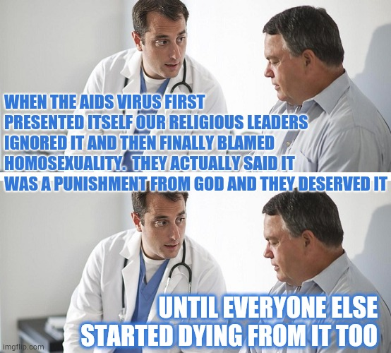 New Unheard Of Illnesses Will Be Coming To A Future Near You |  WHEN THE AIDS VIRUS FIRST PRESENTED ITSELF OUR RELIGIOUS LEADERS IGNORED IT AND THEN FINALLY BLAMED HOMOSEXUALITY.  THEY ACTUALLY SAID IT WAS A PUNISHMENT FROM GOD AND THEY DESERVED IT; UNTIL EVERYONE ELSE STARTED DYING FROM IT TOO | image tagged in doctor and patient,medicine,doctors laughing,dying,new age,virus | made w/ Imgflip meme maker