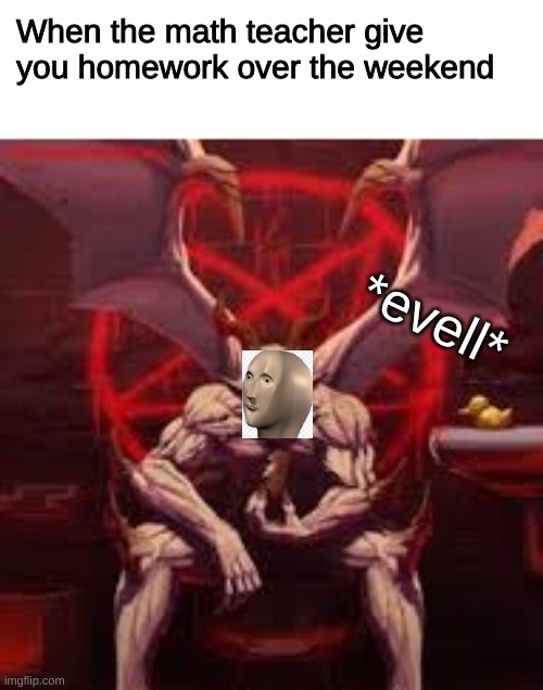 Evell |  When the math teacher give you homework over the weekend; *evell* | image tagged in meme man,stonks,meme guy,devil,the devil,memes | made w/ Imgflip meme maker