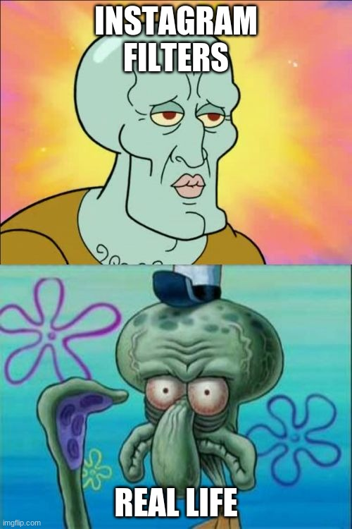 Squidward |  INSTAGRAM FILTERS; REAL LIFE | image tagged in memes,squidward | made w/ Imgflip meme maker