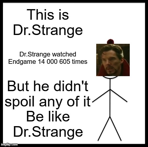 Be Like Bill |  This is Dr.Strange; Dr.Strange watched Endgame 14 000 605 times; But he didn't spoil any of it; Be like Dr.Strange | image tagged in memes,be like bill | made w/ Imgflip meme maker