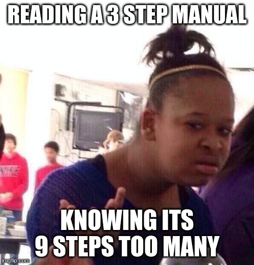 Black Girl Wat |  READING A 3 STEP MANUAL; KNOWING ITS 9 STEPS TOO MANY | image tagged in memes,black girl wat | made w/ Imgflip meme maker