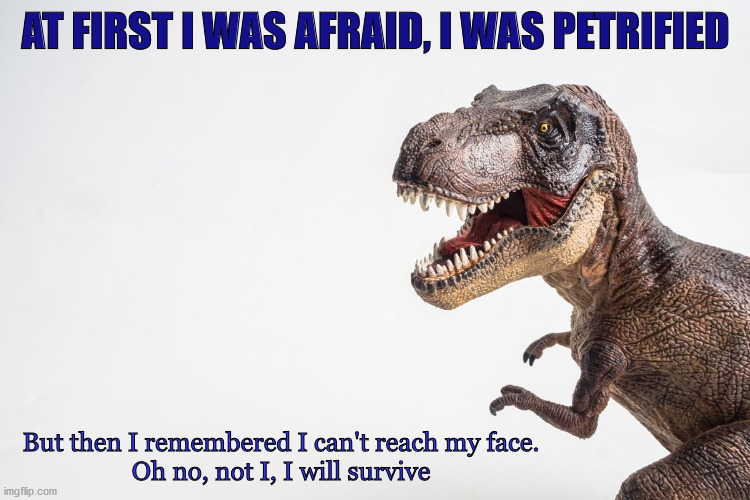 AT FIRST I WAS AFRAID, I WAS PETRIFIED; But then I remembered I can't reach my face.   Oh no, not I, I will survive | image tagged in coronavirus,t rex | made w/ Imgflip meme maker