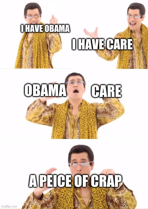 PPAP Meme |  I HAVE OBAMA; I HAVE CARE; OBAMA; CARE; A PEICE OF CRAP | image tagged in memes,ppap | made w/ Imgflip meme maker