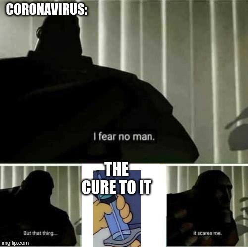 I fear no man |  CORONAVIRUS:; THE CURE TO IT | image tagged in i fear no man | made w/ Imgflip meme maker