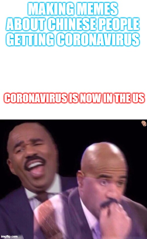 Life always finds a way to come beck at ya. |  MAKING MEMES ABOUT CHINESE PEOPLE GETTING CORONAVIRUS; CORONAVIRUS IS NOW IN THE US | image tagged in steve harvey laughing serious,coronavirus,bruh,uh oh | made w/ Imgflip meme maker