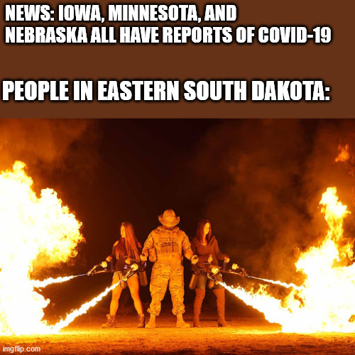 Good news is no one wants to willingly travel here so we should be fine |  NEWS: IOWA, MINNESOTA, AND NEBRASKA ALL HAVE REPORTS OF COVID-19; PEOPLE IN EASTERN SOUTH DAKOTA: | image tagged in covid-19,coronavirus,south dakota | made w/ Imgflip meme maker