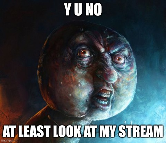 Realistic Y U NO |  Y U NO; AT LEAST LOOK AT MY STREAM | image tagged in realistic y u no | made w/ Imgflip meme maker