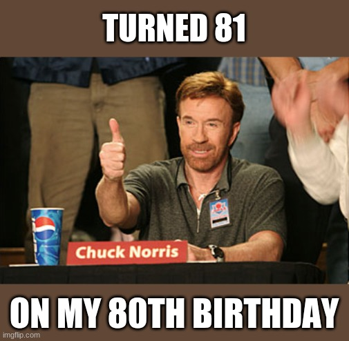Happy Birthday, Norris! | TURNED 81 ON MY 80TH BIRTHDAY | image tagged in memes,chuck norris approves,chuck norris,happy birthday,celebration,eighty | made w/ Imgflip meme maker