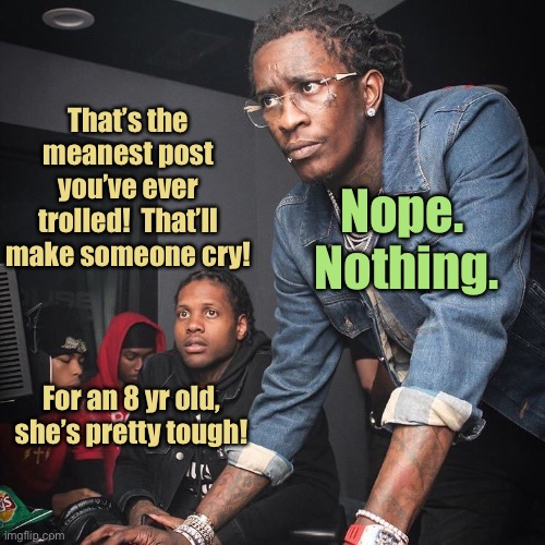 How computer bullies operate |  That's the meanest post you've ever trolled!  That'll make someone cry! Nope.  Nothing. For an 8 yr old, she's pretty tough! | image tagged in young thug and lil durk troubleshooting,trolls,mean posts,cry,children,8 year old | made w/ Imgflip meme maker