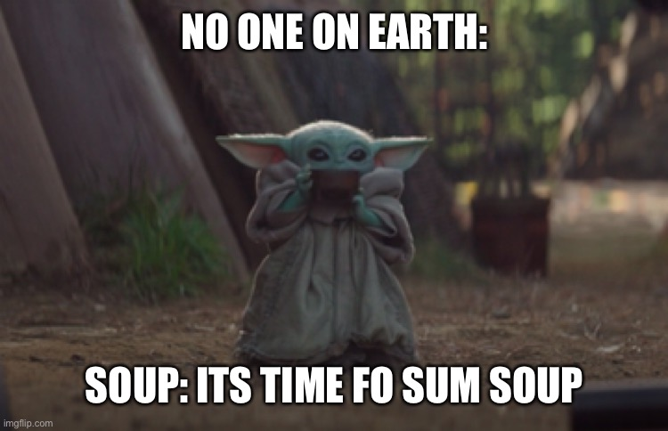 Baby Yoda sipping soup |  NO ONE ON EARTH:; SOUP: ITS TIME FO SUM SOUP | image tagged in baby yoda sipping soup | made w/ Imgflip meme maker