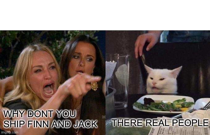 It fandom be like (I agree with the cat) | WHY DONT YOU SHIP FINN AND JACK THERE REAL PEOPLE | image tagged in memes,woman yelling at cat,it,pennywise | made w/ Imgflip meme maker