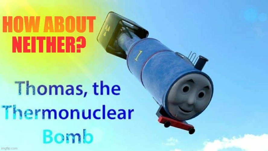 thomas the thermonuclear bomb | HOW ABOUT NEITHER? | image tagged in thomas the thermonuclear bomb | made w/ Imgflip meme maker