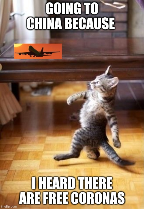 Cool Cat Stroll | GOING TO CHINA BECAUSE I HEARD THERE ARE FREE CORONAS | image tagged in memes,cool cat stroll | made w/ Imgflip meme maker