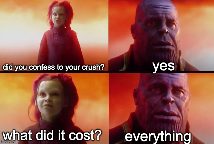 thanos what did it cost |  yes; did you confess to your crush? what did it cost? everything | image tagged in thanos what did it cost | made w/ Imgflip meme maker