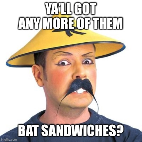 Corona virus |  YA'LL GOT ANY MORE OF THEM; BAT SANDWICHES? | image tagged in corona virus,funny meme,bad taste,covid-19 | made w/ Imgflip meme maker