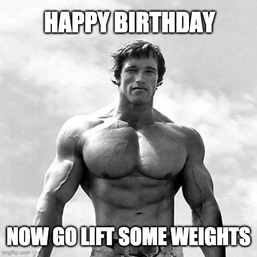 Happy Birthday Arnold Weights |  HAPPY BIRTHDAY; NOW GO LIFT SOME WEIGHTS | image tagged in happy birthday,weight lifting,gym weights | made w/ Imgflip meme maker