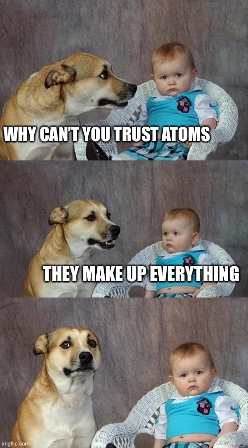 Dad Joke Dog | WHY CAN'T YOU TRUST ATOMS THEY MAKE UP EVERYTHING | image tagged in memes,dad joke dog | made w/ Imgflip meme maker