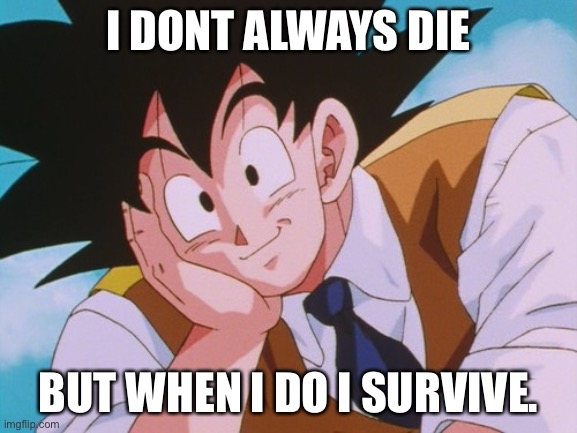 Condescending Goku | I DONT ALWAYS DIE BUT WHEN I DO I SURVIVE. | image tagged in memes,condescending goku | made w/ Imgflip meme maker
